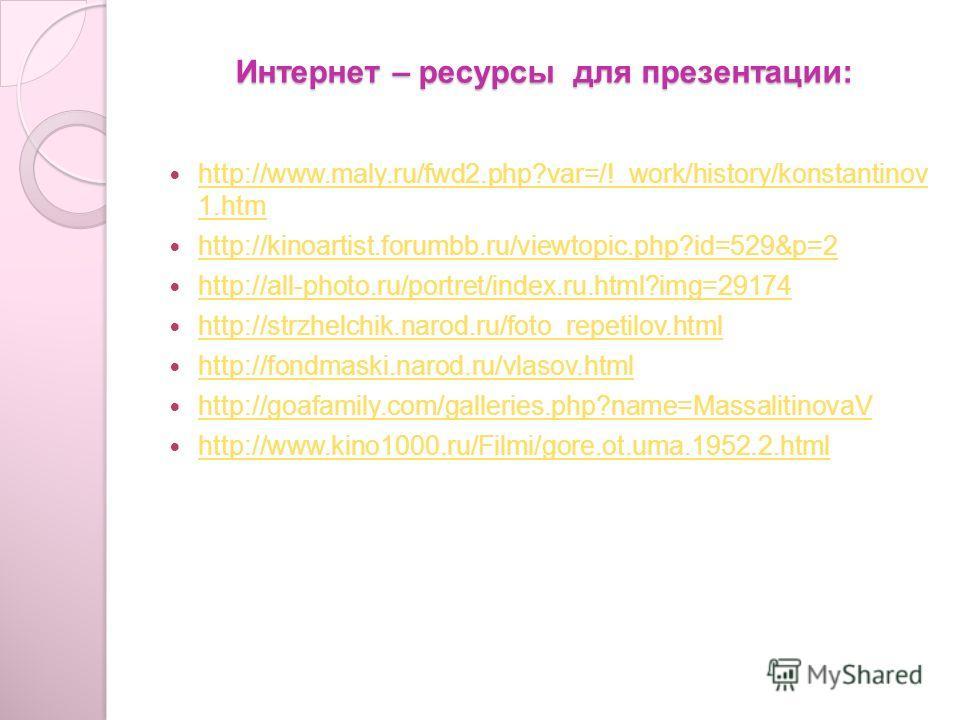 Интернет – ресурсы для презентации: http://www.maly.ru/fwd2.php?var=/!_work/history/konstantinov 1.htm http://www.maly.ru/fwd2.php?var=/!_work/history/konstantinov 1.htm http://kinoartist.forumbb.ru/viewtopic.php?id=529&p=2 http://all-photo.ru/portre