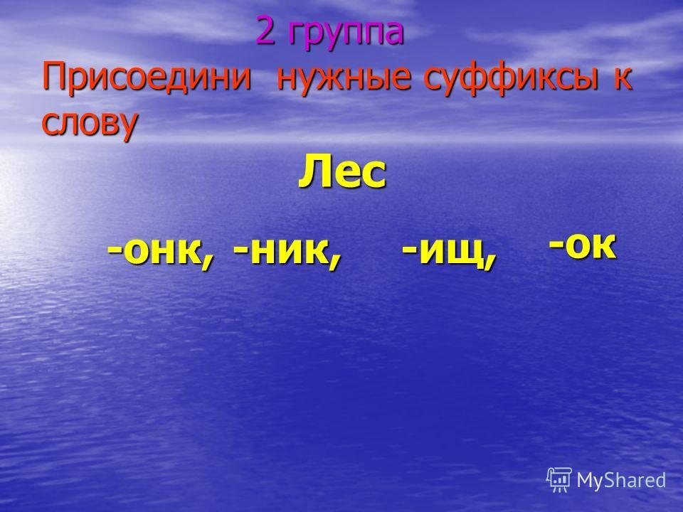 2 группа Присоедини нужные суффиксы к слову 2 группа Присоедини нужные суффиксы к слову Лес -онк, -онк, -ок -ник,-ищ,