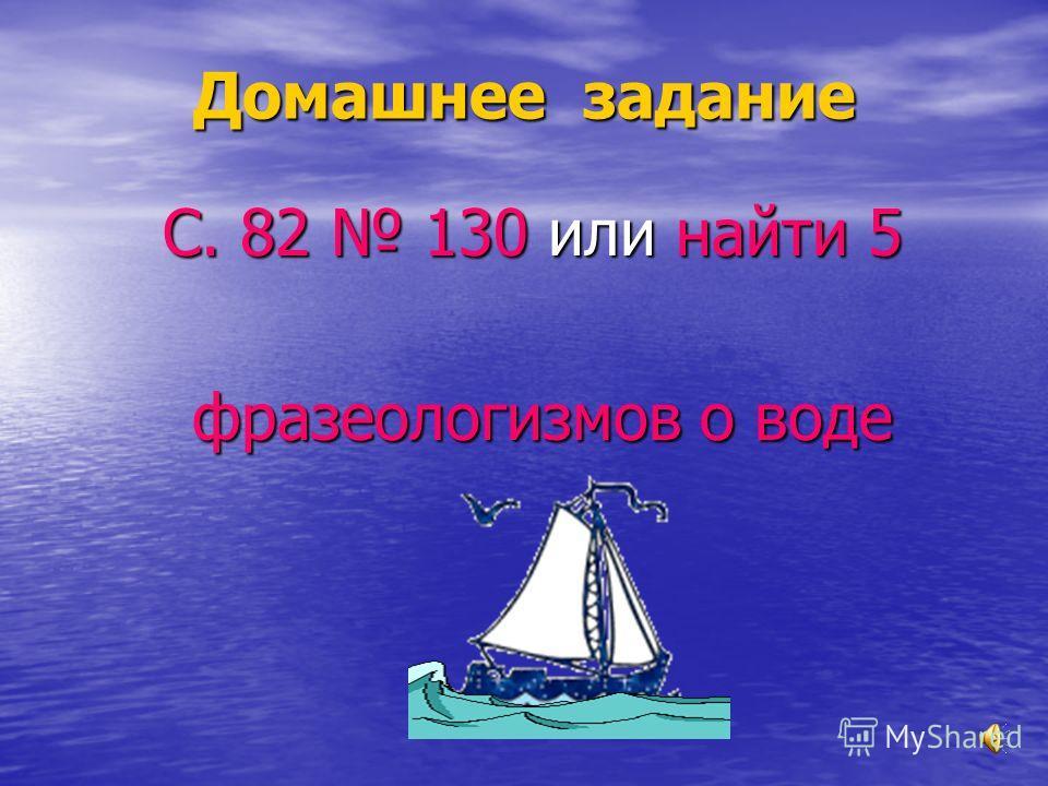 Домашнее задание С. 82 130 или найти 5 фразеологизмов о воде фразеологизмов о воде
