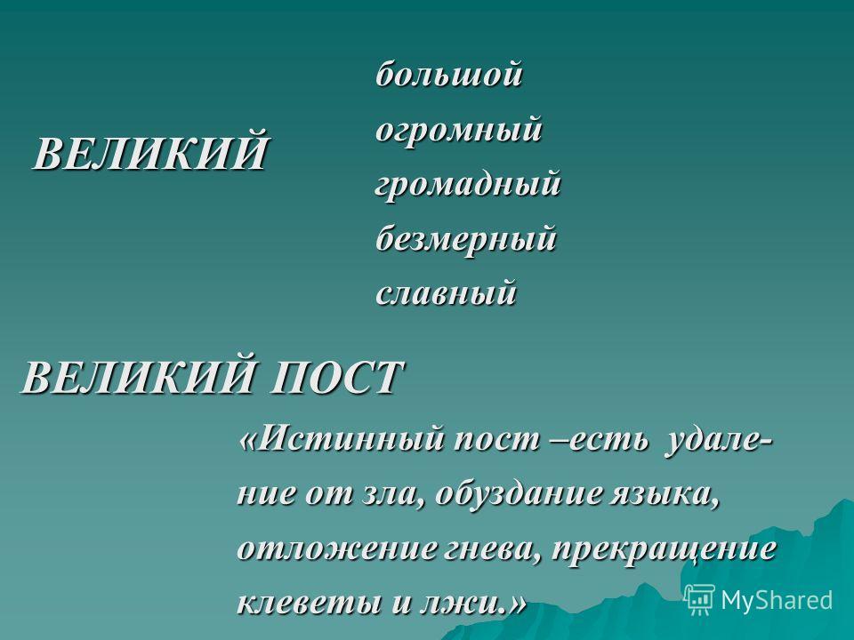 ВЕЛИКИЙ большойогромныйгромадныйбезмерныйславный ВЕЛИКИЙ ПОСТ ВЕЛИКИЙ ПОСТ «Истинный пост –есть удале- «Истинный пост –есть удале- ние от зла, обуздание языка, ние от зла, обуздание языка, отложение гнева, прекращение отложение гнева, прекращение кле
