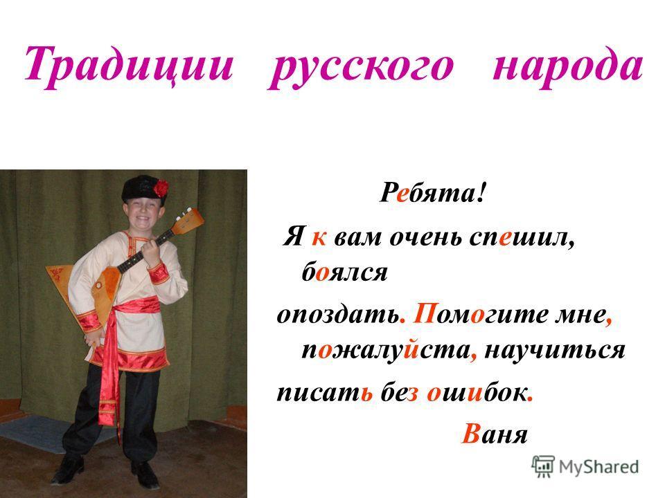 Традиции русского народа Ребята! Я к вам очень спешил, боялся опоздать. Помогите мне, пожалуйста, научиться писать без ошибок. Ваня