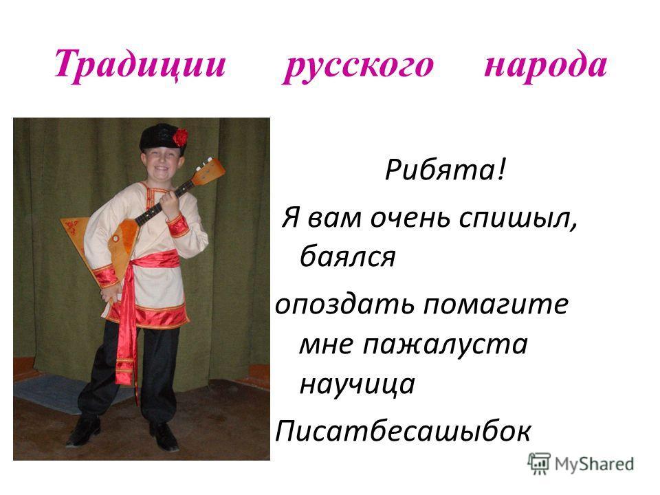 Традиции русского народа Рибята! Я вам очень спишыл, баялся опоздать помагите мне пажалуста научица Писатбесашыбок