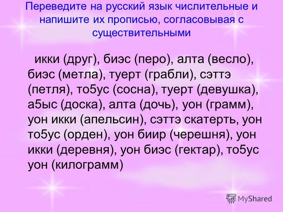 Переведите на русский язык числительные и напишите их прописью, согласовывая с существительными икки (друг), биэс (перо), алта (весло), биэс (метла), туерт (грабли), сэттэ (петля), то5ус (сосна), туерт (девушка), а5ыс (доска), алта (дочь), уон (грамм