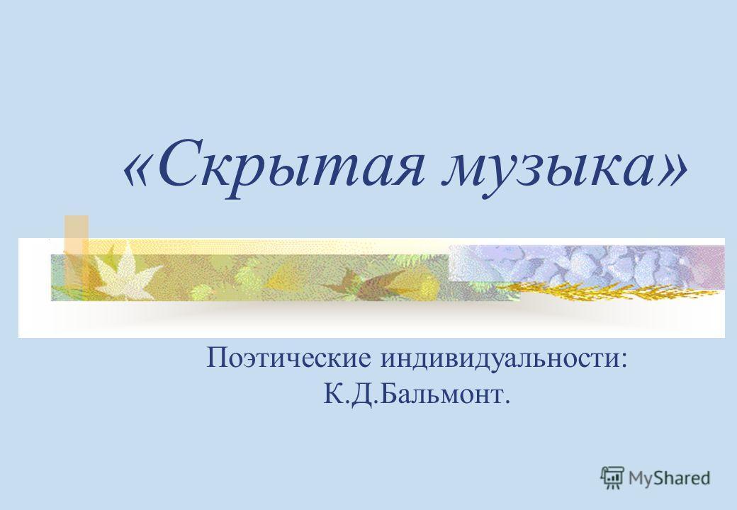 «Скрытая музыка» Поэтические индивидуальности: К.Д.Бальмонт.