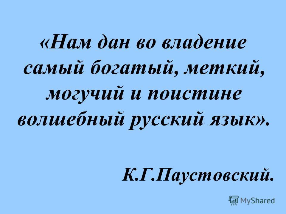 «Нам дан во владение самый богатый, меткий, могучий и поистине волшебный русский язык». К.Г.Паустовский.