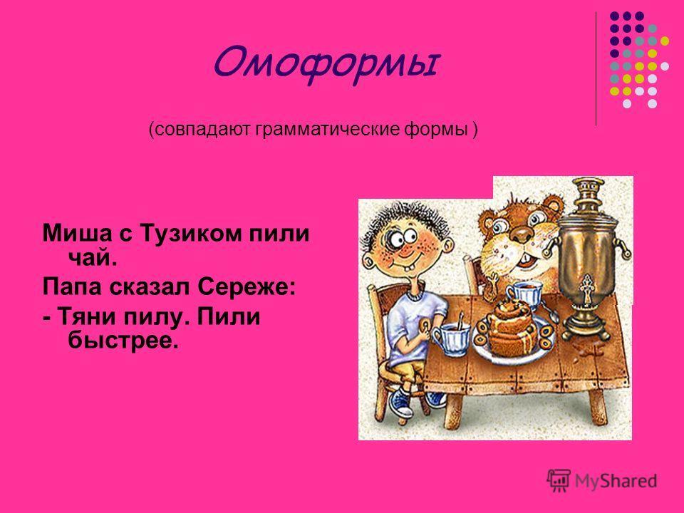 Омоформы Миша с Тузиком пили чай. Папа сказал Сереже: - Тяни пилу. Пили быстрее. (совпадают грамматические формы )