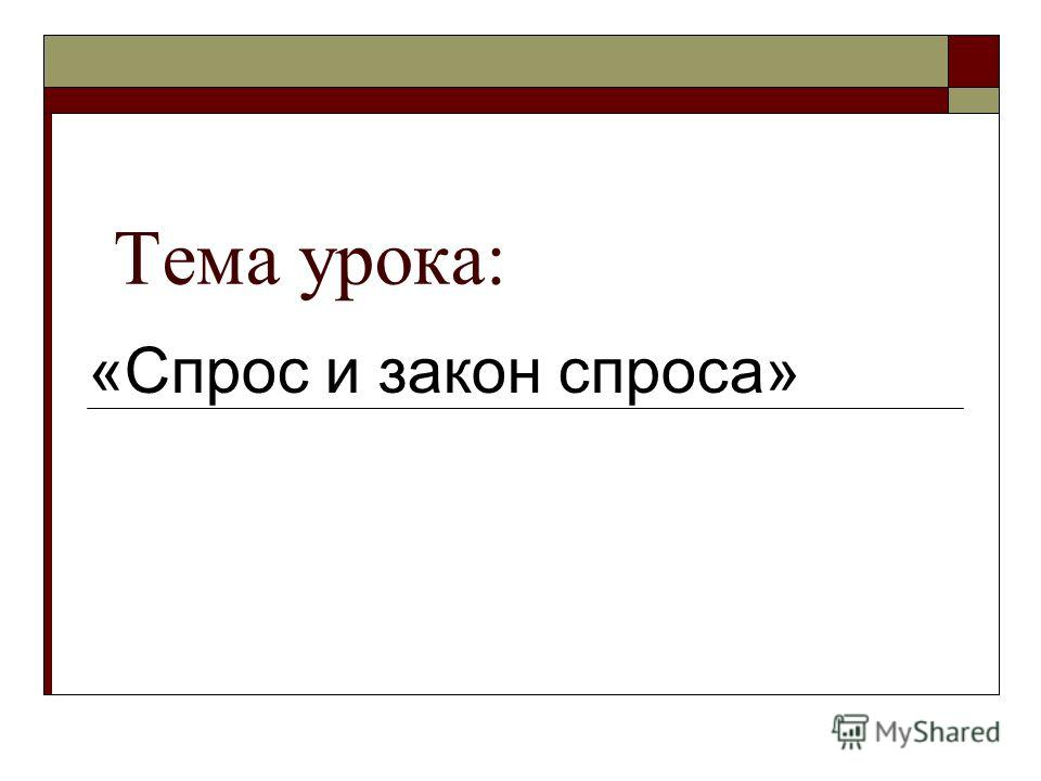 Тема урока: «Спрос и закон спроса»