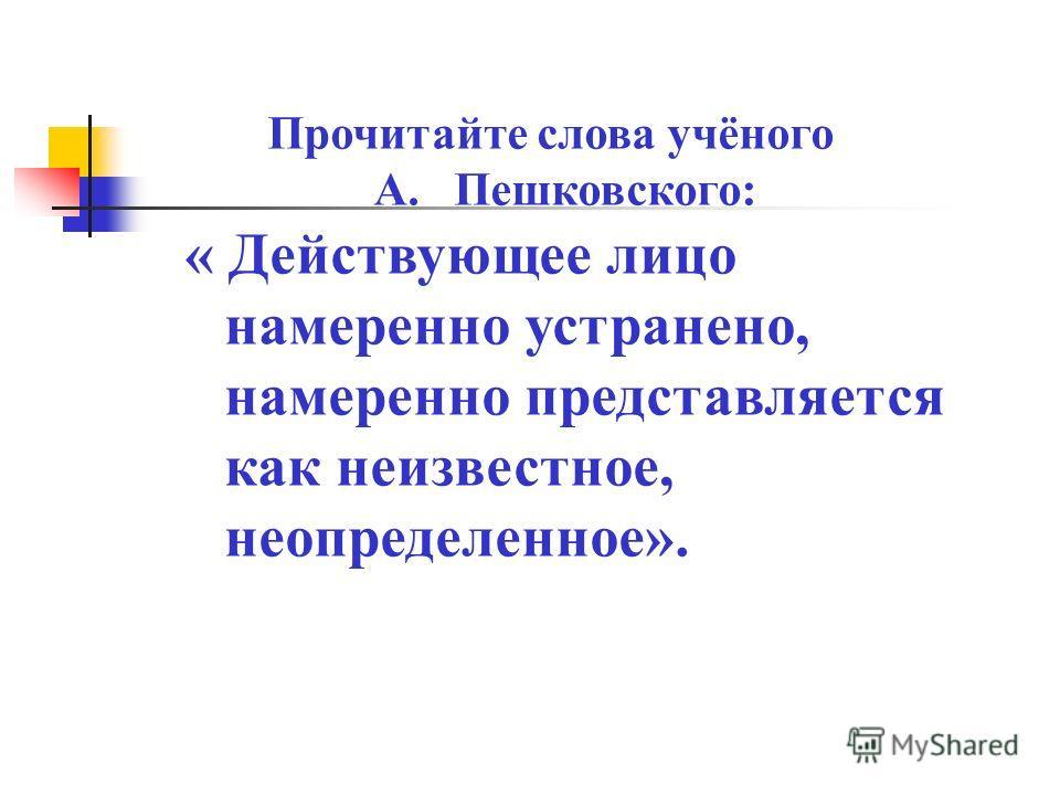 Прочитайте слова учёного А. Пешковского: « Действующее лицо намеренно устранено, намеренно представляется как неизвестное, неопределенное».