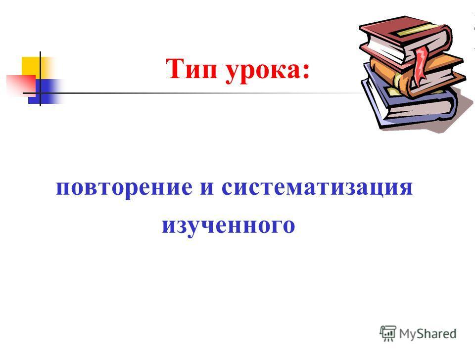 Тип урока: повторение и систематизация изученного