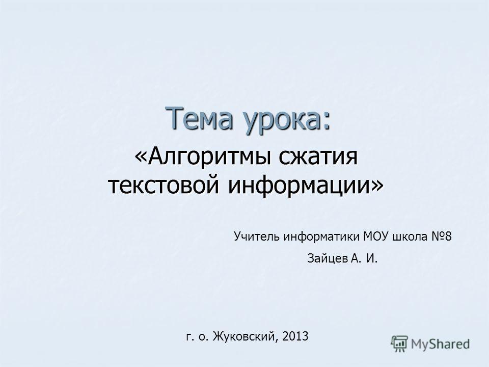 Тема урока: «Алгоритмы сжатия текстовой информации» Учитель информатики МОУ школа 8 Зайцев А. И. г. о. Жуковский, 2013