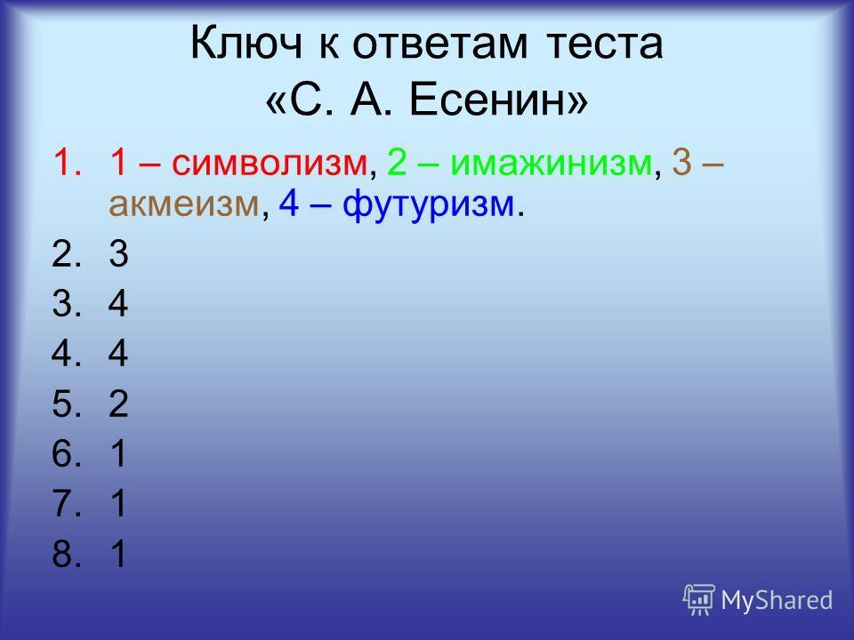 Ключ к ответам теста «С. А. Есенин» 1.1 – символизм, 2 – имажинизм, 3 – акмеизм, 4 – футуризм. 2.3 3.4 4.4 5.2 6.1 7.1 8.1