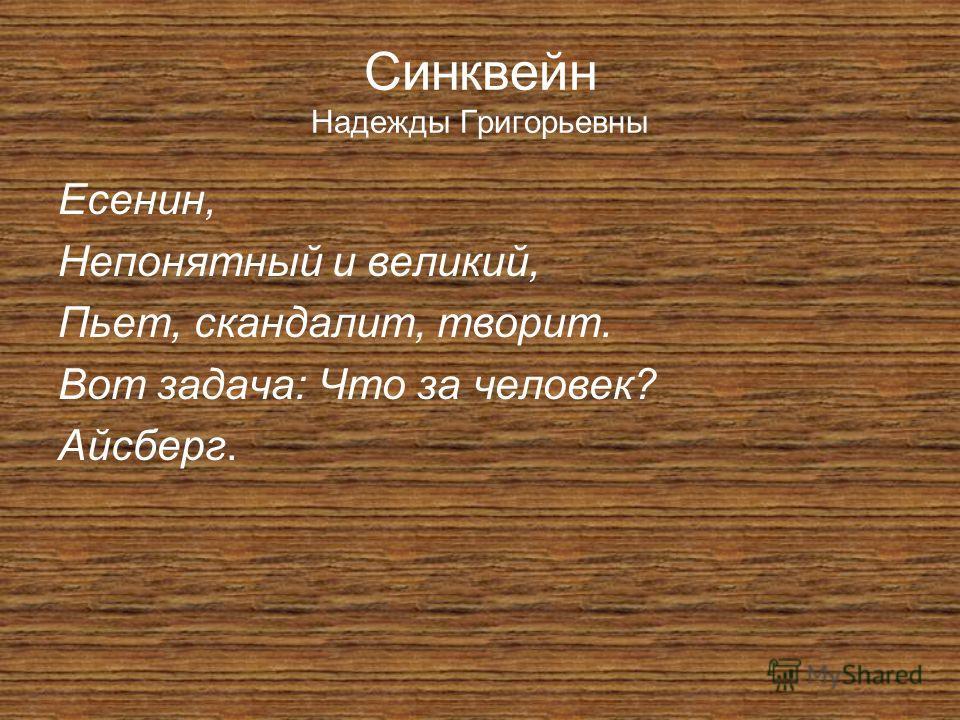 Синквейн Надежды Григорьевны Есенин, Непонятный и великий, Пьет, скандалит, творит. Вот задача: Что за человек? Айсберг.