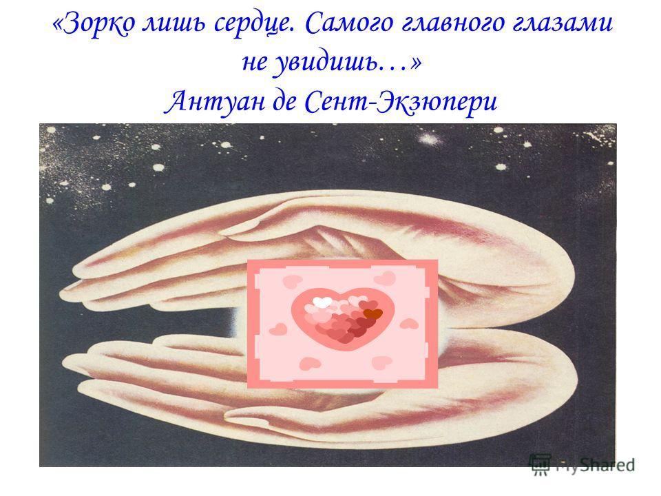 «Зорко лишь сердце. Самого главного глазами не увидишь…» Антуан де Сент-Экзюпери