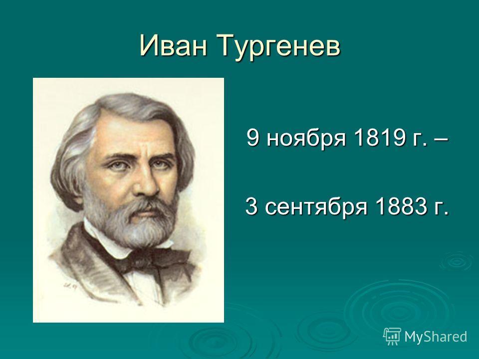 Иван Тургенев 9 ноября 1819 г. – 3 сентября 1883 г.