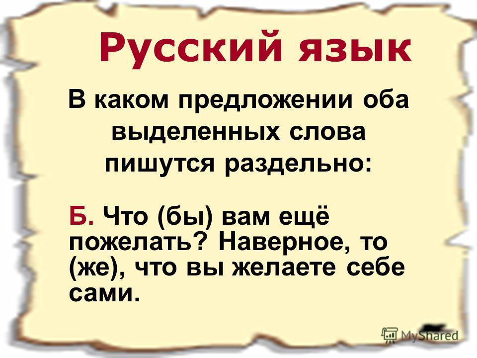 Русский язык В каком предложении оба выделенных слова пишутся раздельно: Б. Что (бы) вам ещё пожелать? Наверное, то (же), что вы желаете себе сами.