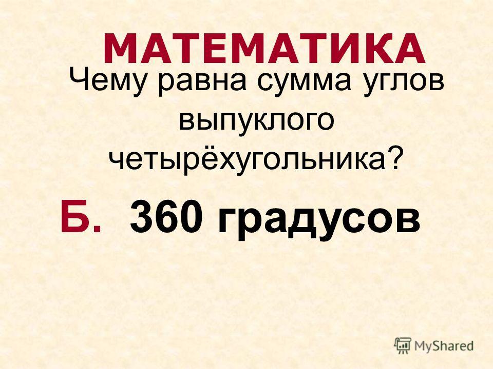 Чему равна сумма углов выпуклого четырёхугольника? МАТЕМАТИКА Б. 360 градусов