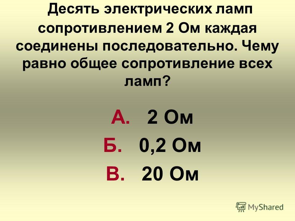 Десять электрических ламп сопротивлением 2 Ом каждая соединены последовательно. Чему равно общее сопротивление всех ламп? А. 2 Ом Б. 0,2 Ом В. 20 Ом