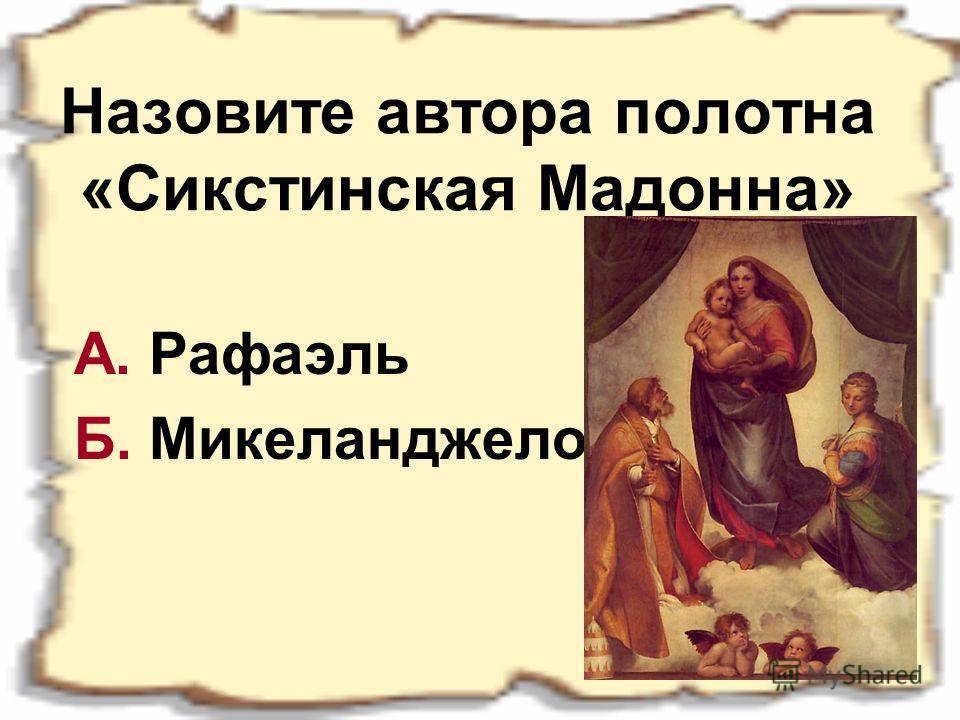 Назовите автора полотна «Сикстинская Мадонна» А. Рафаэль Б. Микеланджело