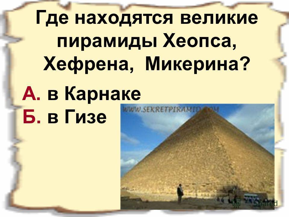 Где находятся великие пирамиды Хеопса, Хефрена, Микерина? А. в Карнаке Б. в Гизе