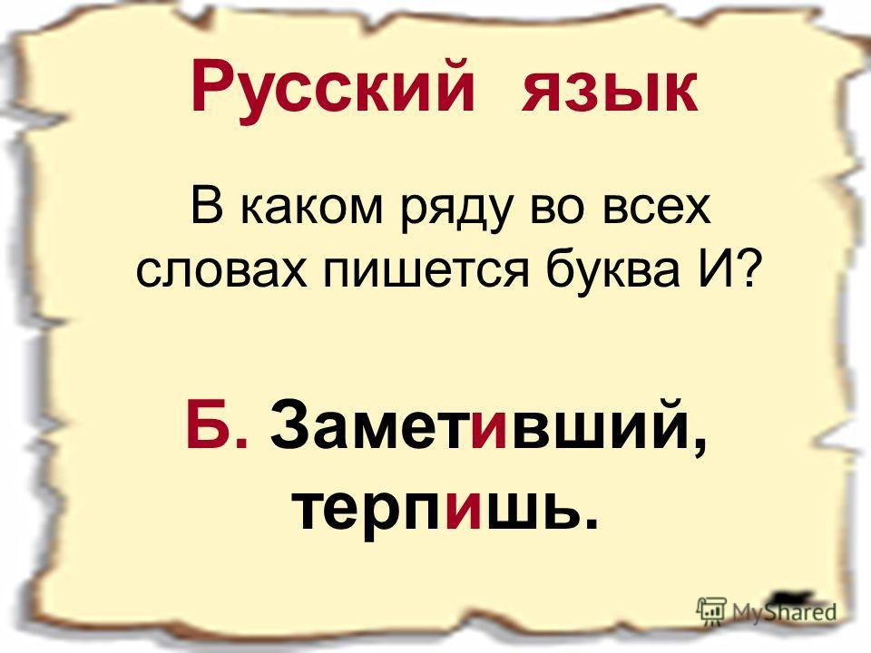 Русский язык В каком ряду во всех словах пишется буква И? Б. Заметивший, терпишь.
