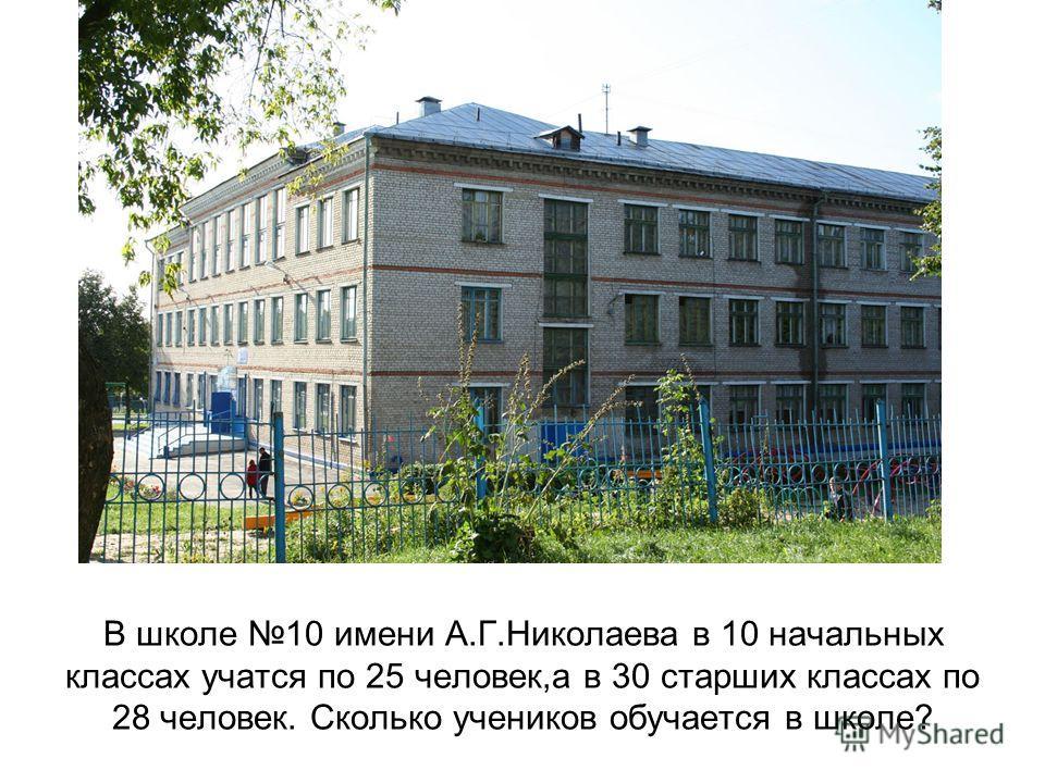 В школе 10 имени А.Г.Николаева в 10 начальных классах учатся по 25 человек,а в 30 старших классах по 28 человек. Сколько учеников обучается в школе?