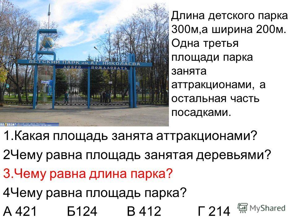 Длина детского парка 300м,а ширина 200м. Одна третья площади парка занята аттракционами, а остальная часть посадками. 1.Какая площадь занята аттракционами? 2Чему равна площадь занятая деревьями? 3.Чему равна длина парка? 4Чему равна площадь парка? А