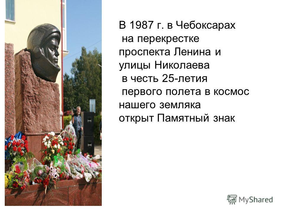 В 1987 г. в Чебоксарах на перекрестке проспекта Ленина и улицы Николаева в честь 25-летия первого полета в космос нашего земляка открыт Памятный знак