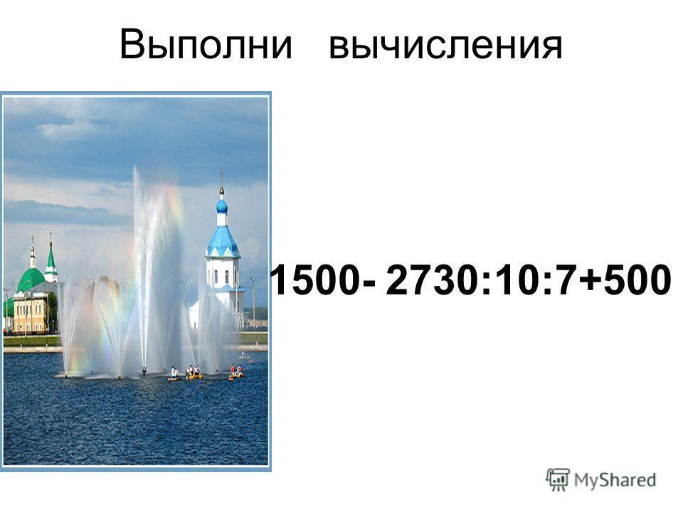 Выполни вычисления 1500- 2730:10:7+500