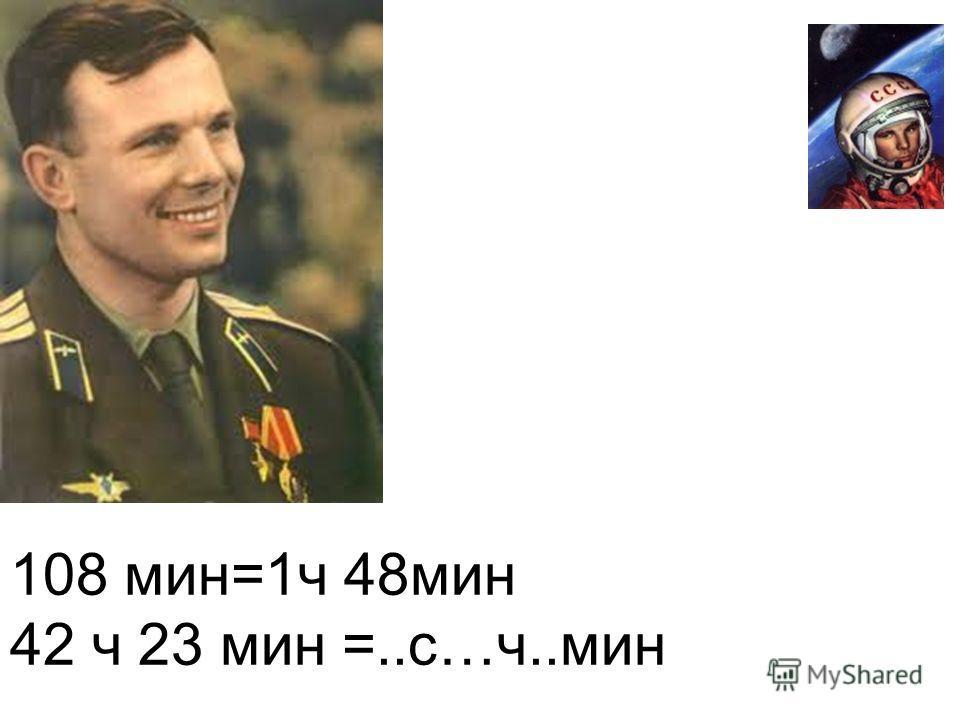 108 мин=1ч 48мин 42 ч 23 мин =..с…ч..мин