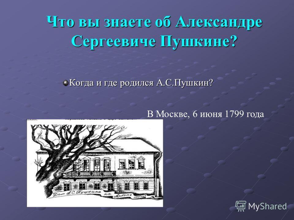 Что вы знаете об Александре Сергеевиче Пушкине? Когда и где родился А.С.Пушкин? В Москве, 6 июня 1799 года