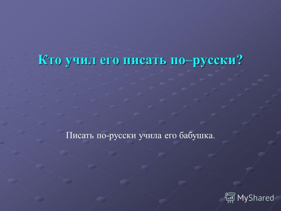 Кто учил его писать по–русски? Писать по-русски учила его бабушка.