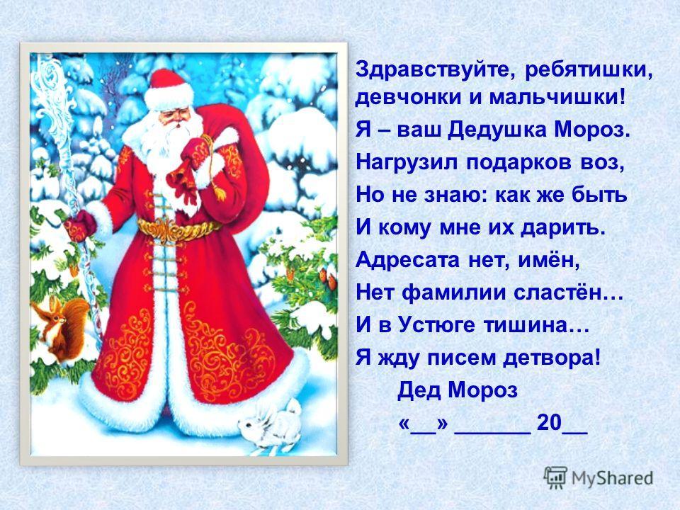 Здравствуйте, ребятишки, девчонки и мальчишки! Я – ваш Дедушка Мороз. Нагрузил подарков воз, Но не знаю: как же быть И кому мне их дарить. Адресата нет, имён, Нет фамилии сластён… И в Устюге тишина… Я жду писем детвора! Дед Мороз «__» ______ 20__
