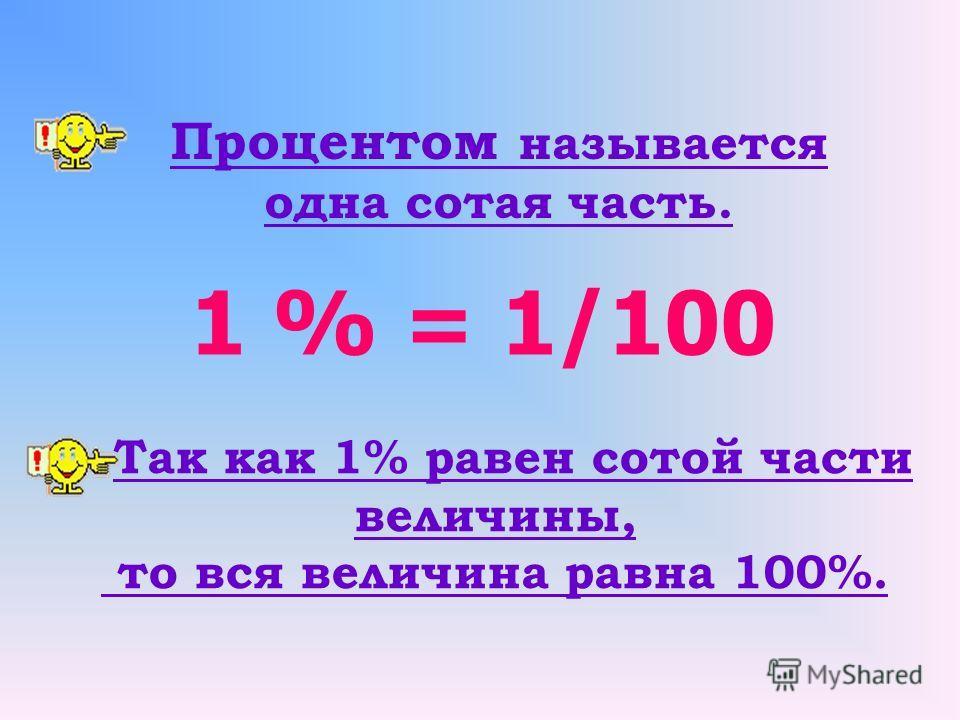 Процентом называется одна сотая часть. 1 % = 1/100 Так как 1% равен сотой части величины, то вся величина равна 100%.