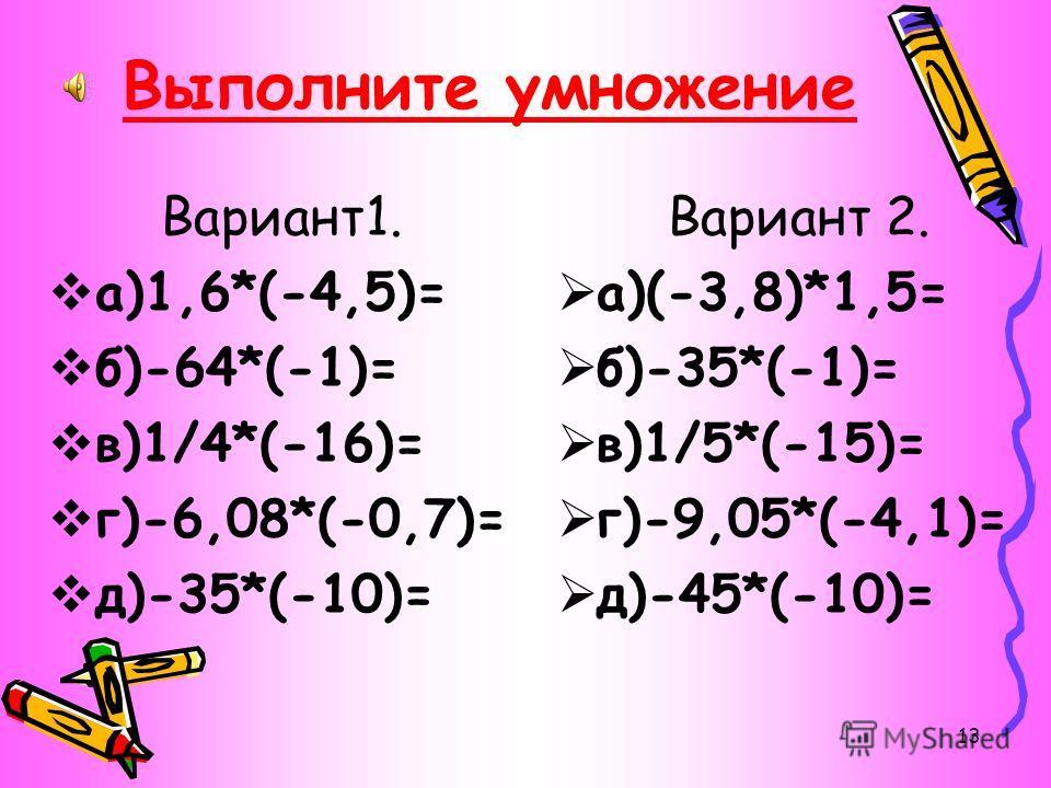 12 4) Не выполняя вычислений поставьте между выражениями знак  или = в следующих выражениях: а)-178*13 ? –178:(-13), б)-5*0 ? 0:(-5), в) –204*(-17) ? 204*17, г)1733*(-69) ? 1733:69.