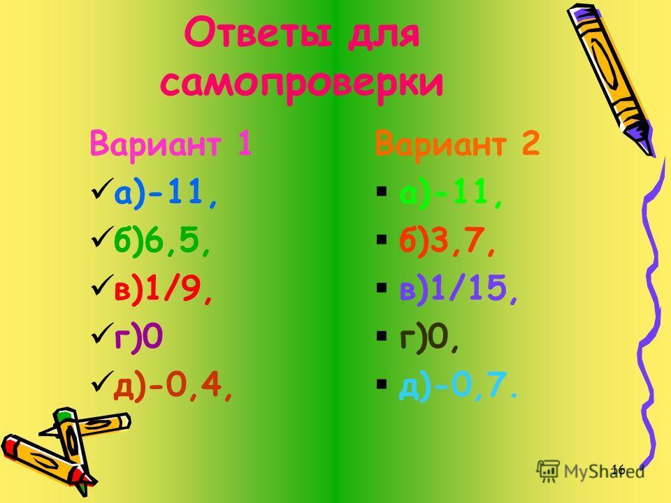 15 Выполните деление. Вариант 1 а)-55:5= б)-11,7:(-1,8)= в)-2/3:(-6)= г)0:(-100)= д)3,6:(-9)= Вариант2 а)44:(-4)= б)-8,88:(-2,4)= в)-3/5:(-9)= г)0:(-200)= д)4,9:(-7)=