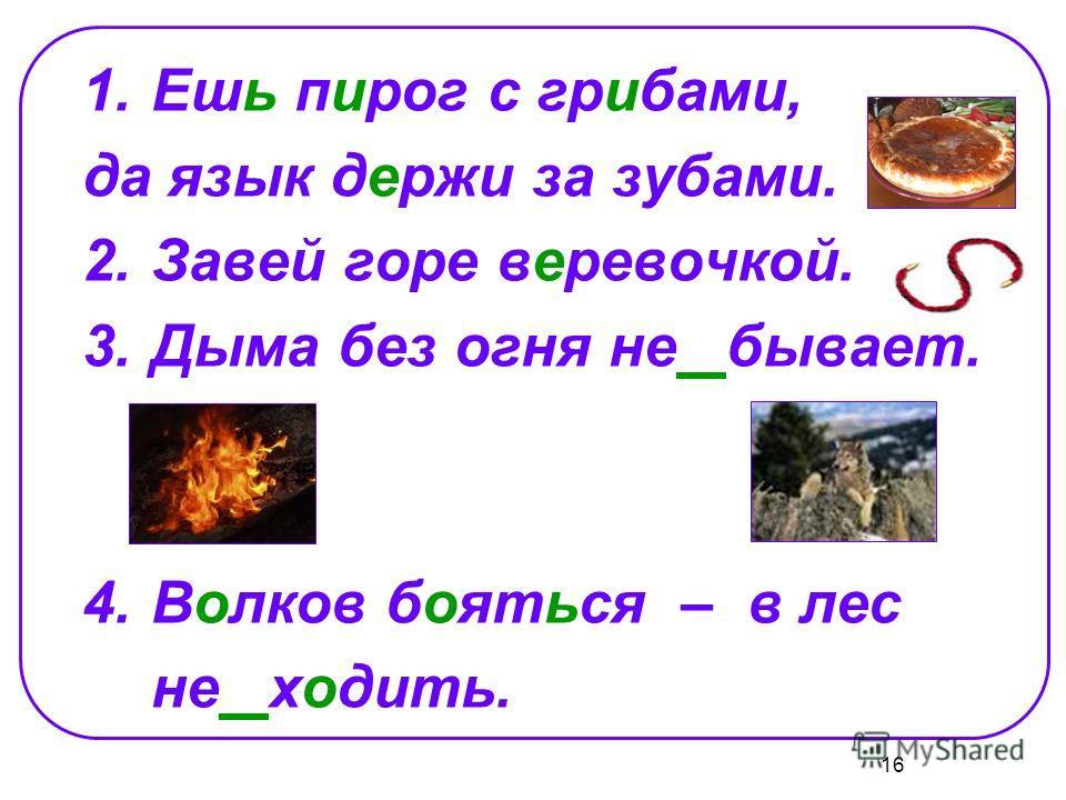 16 1.Ешь пирог с грибами, да язык держи за зубами. 2.Завей горе веревочкой. 3.Дыма без огня не бывает. 4.Волков бояться – в лес не ходить.