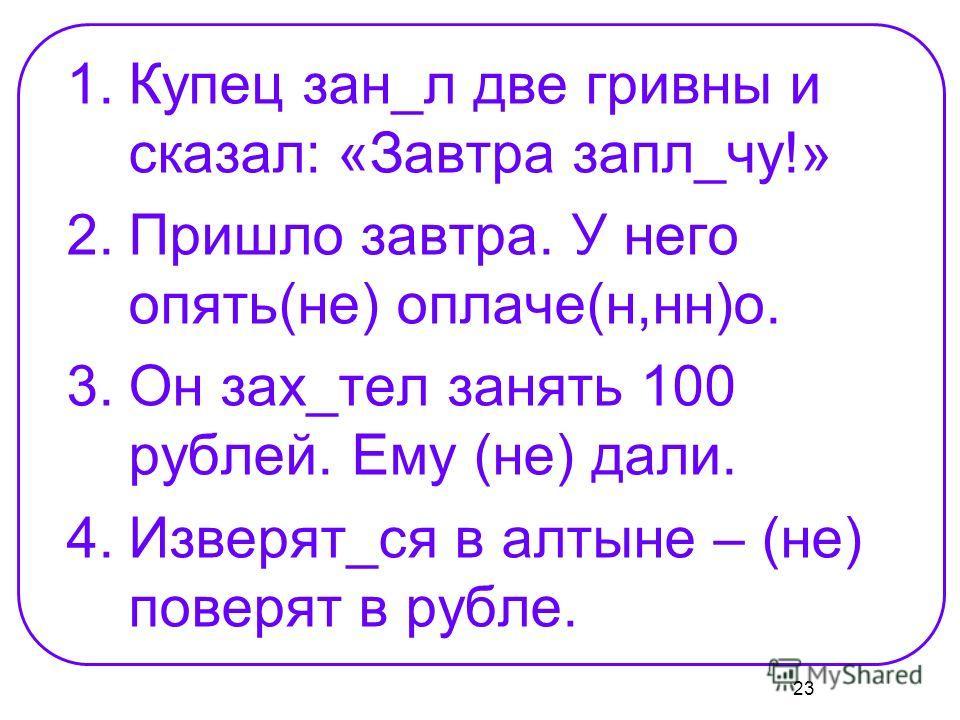 23 1.Купец зан_л две гривны и сказал: «Завтра запл_чу!» 2.Пришло завтра. У него опять(не) оплаче(н,нн)о. 3.Он зах_тел занять 100 рублей. Ему (не) дали. 4.Изверят_ся в алтыне – (не) поверят в рубле.