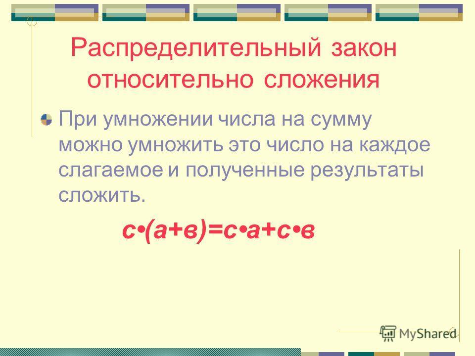 Распределительный закон Найти площадь прямоугольника АВСД разными способами. А В СД с ав S1S2 Решение: 1) S=S1+S2=са+св 2) S= с (а+в) Вывод: с(а+в)=са+св М N с