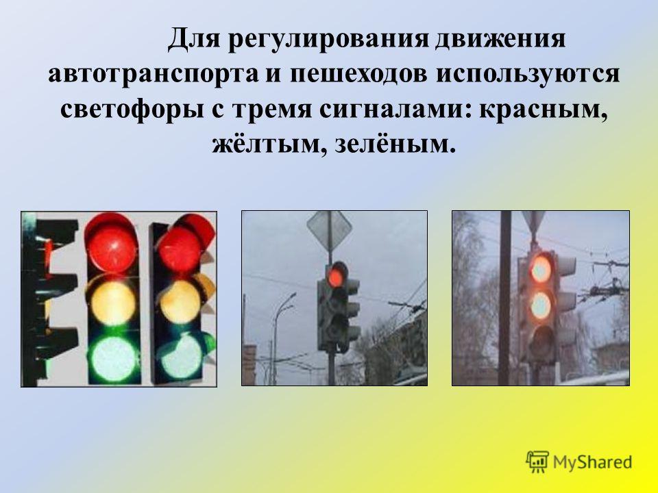 Для регулирования движения автотранспорта и пешеходов используются светофоры с тремя сигналами: красным, жёлтым, зелёным.