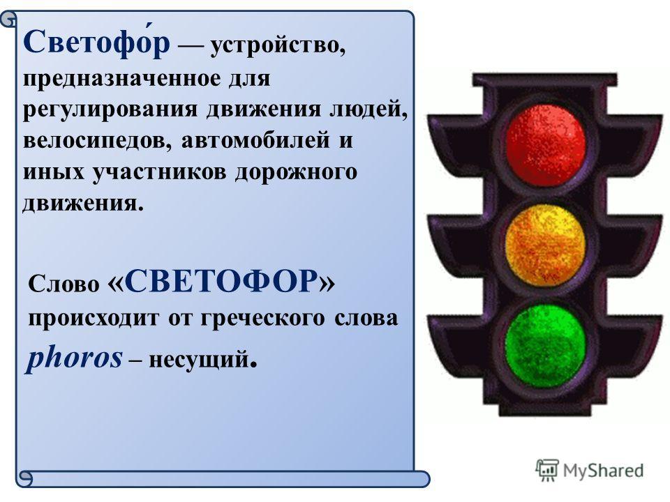 Светофо́р устройство, предназначенное для регулирования движения людей, велосипедов, автомобилей и иных участников дорожного движения. Слово «СВЕТОФОР» происходит от греческого слова phoros – несущий.