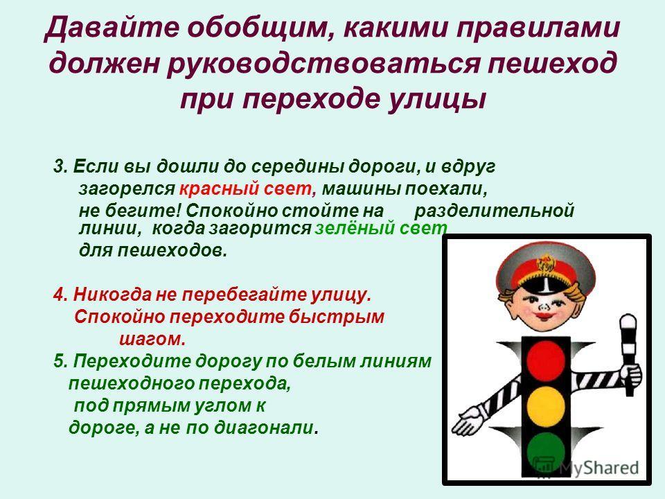 Давайте обобщим, какими правилами должен руководствоваться пешеход при переходе улицы 3. Если вы дошли до середины дороги, и вдруг загорелся красный свет, машины поехали, не бегите! Спокойно стойте на разделительной линии, когда загорится зелёный све