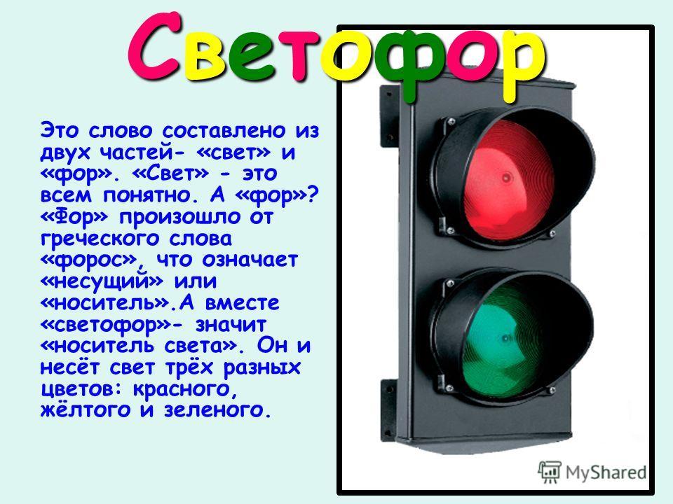 СветофорСветофорСветофорСветофор Это слово составлено из двух частей- «свет» и «фор». «Свет» - это всем понятно. А «фор»? «Фор» произошло от греческого слова «форос», что означает «несущий» или «носитель».А вместе «светофор»- значит «носитель света».