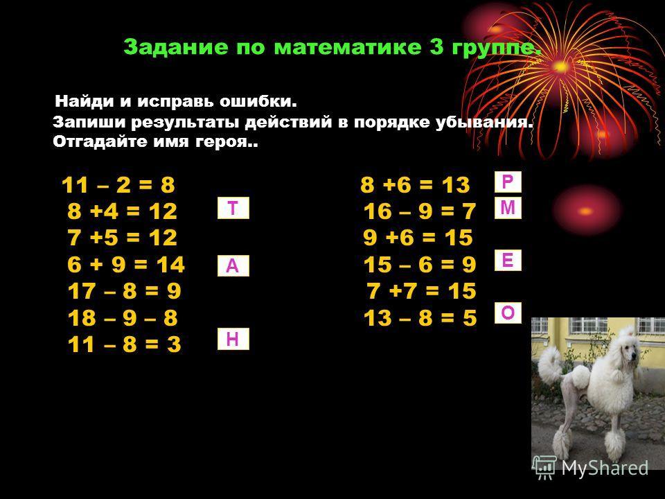 Задание по математике 3 группе. Найди и исправь ошибки. Запиши результаты действий в порядке убывания. Отгадайте имя героя.. 11 – 2 = 8 8 +6 = 13 8 +4 = 12 16 – 9 = 7 7 +5 = 12 9 +6 = 15 6 + 9 = 14 15 – 6 = 9 17 – 8 = 9 7 +7 = 15 18 – 9 – 8 13 – 8 =