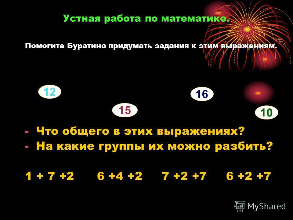Устная работа по математике. Помогите Буратино придумать задания к этим выражениям. -Что общего в этих выражениях? -На какие группы их можно разбить? 1 + 7 +2 6 +4 +2 7 +2 +7 6 +2 +7 12 16 15 10