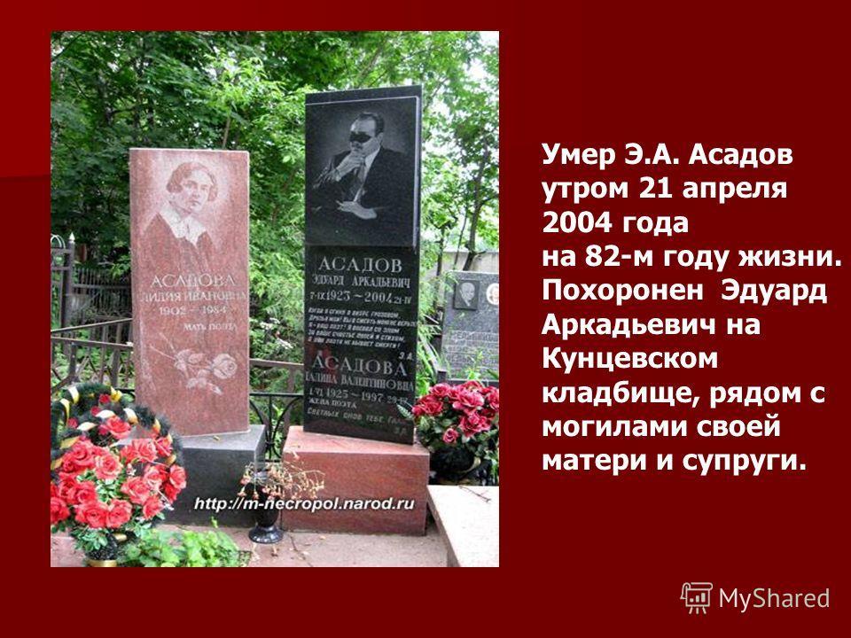 Умер Э.А. Асадов утром 21 апреля 2004 года на 82-м году жизни. Похоронен Эдуард Аркадьевич на Кунцевском кладбище, рядом с могилами своей матери и супруги.