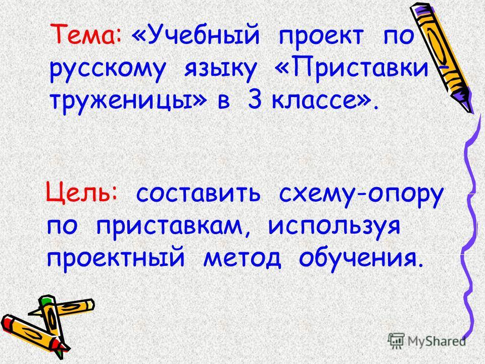 Тема: «Учебный проект по русскому языку «Приставки – труженицы» в 3 классе». Цель: составить схему-опору по приставкам, используя проектный метод обучения.
