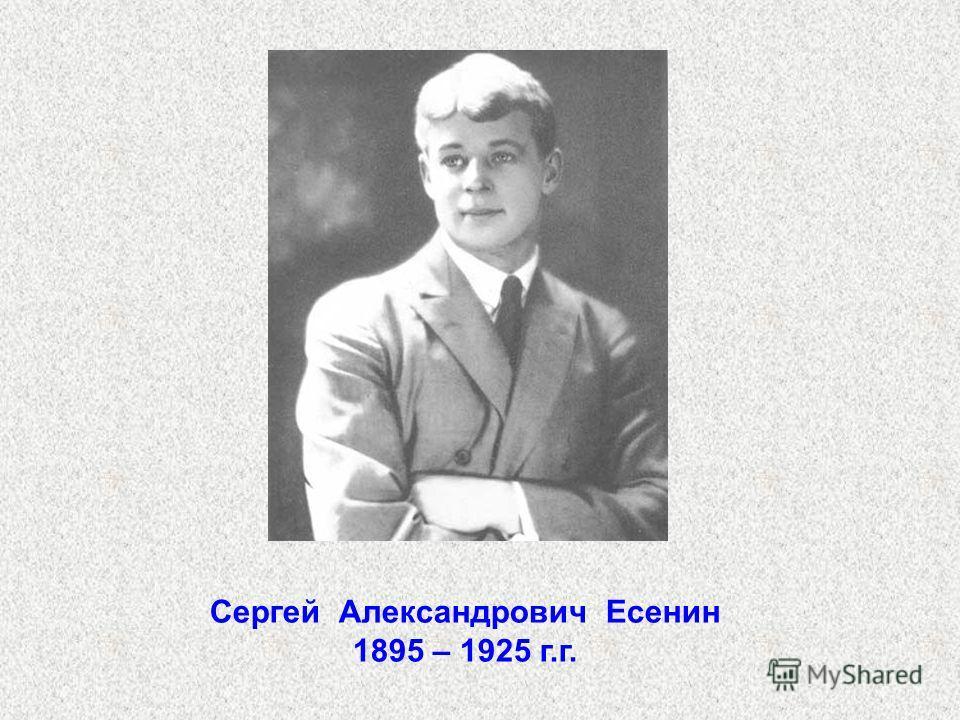Сергей Александрович Есенин 1895 – 1925 г.г.