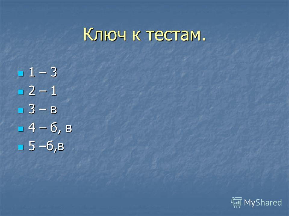 Ключ к тестам. 1 – 3 1 – 3 2 – 1 2 – 1 3 – в 3 – в 4 – б, в 4 – б, в 5 –б,в 5 –б,в