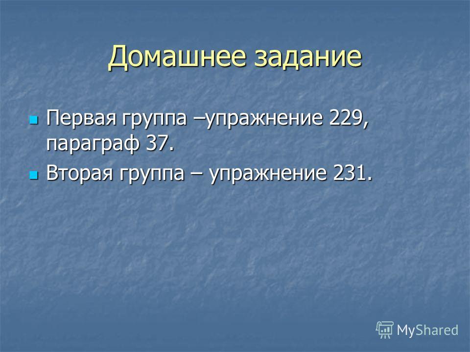 Домашнее задание Первая группа –упражнение 229, параграф 37. Первая группа –упражнение 229, параграф 37. Вторая группа – упражнение 231. Вторая группа – упражнение 231.