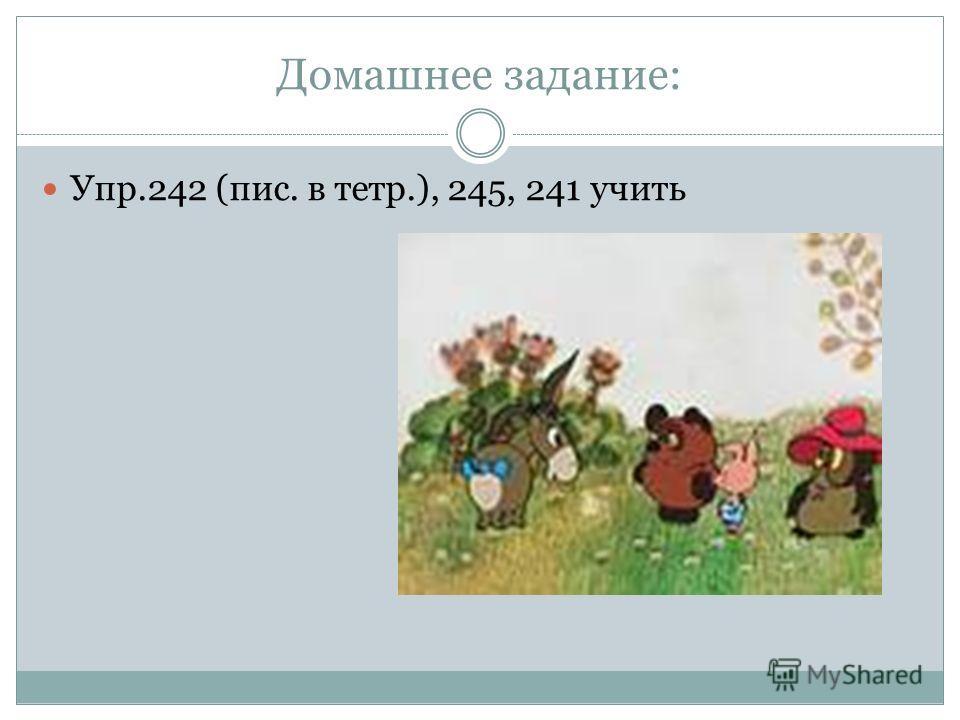 Домашнее задание: Упр.242 (пис. в тетр.), 245, 241 учить
